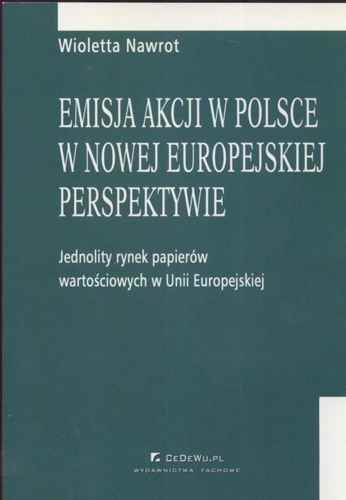 EMISJA AKCJI W POLSCE W NOWEJ EUROPEJSKIEJ PERSPEKTYWIE - JEDNOLITY RYNEK PAPIERÓW WARTOŚCIOWYCH UE
