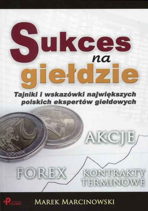Sukces na giełdzie. Tajniki i wskazówki największych polskich ekspertów giełdowych