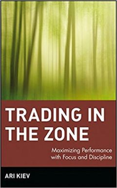 Trading in the Zone : Maximizing Performance with Focus and Discipline