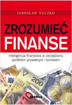 Zrozumieć finanse. Inteligencja finansowa w zarządzaniu portfelem prywatnym i biznesem